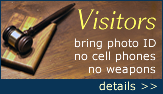 Attention all visitors: photo id's are required, no cell phones allowed, no weapons allowed. Click here for more details.